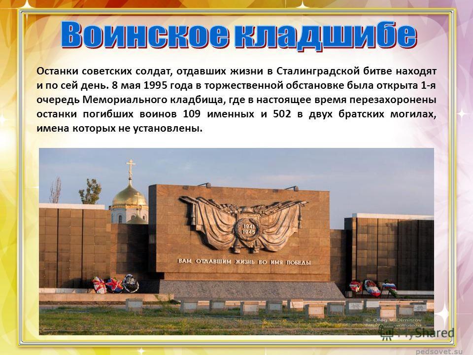 Останки советских солдат, отдавших жизни в Сталинградской битве находят и по сей день. 8 мая 1995 года в торжественной обстановке была открыта 1-я очередь Мемориального кладбища, где в настоящее время перезахоронены останки погибших воинов 109 именны