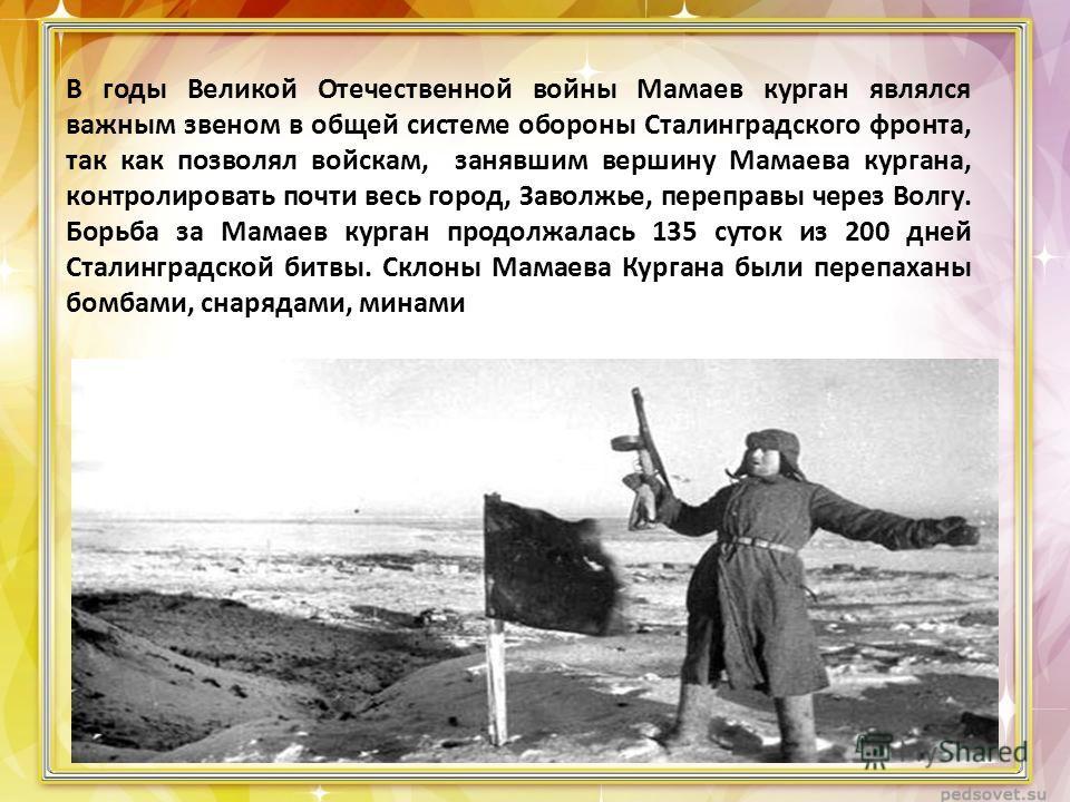 В годы Великой Отечественной войны Мамаев курган являлся важным звеном в общей системе обороны Сталинградского фронта, так как позволял войскам, занявшим вершину Мамаева кургана, контролировать почти весь город, Заволжье, переправы через Волгу. Борьб
