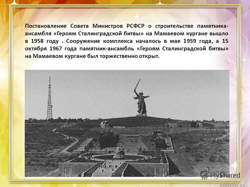 Постановление Совета Министров РСФСР о строительстве памятника- ансамбля «Героям Сталинградской битвы» на Мамаевом кургане вышло в 1958 году. Сооружение комплекса началось в мае 1959 года, а 15 октября 1967 года памятник-ансамбль «Героям Сталинградск