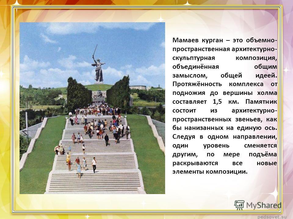 Мамаев курган – это объемно- пространственная архитектурно- скульптурная композиция, объединённая общим замыслом, общей идеей. Протяжённость комплекса от подножия до вершины холма составляет 1,5 км. Памятник состоит из архитектурно- пространственных