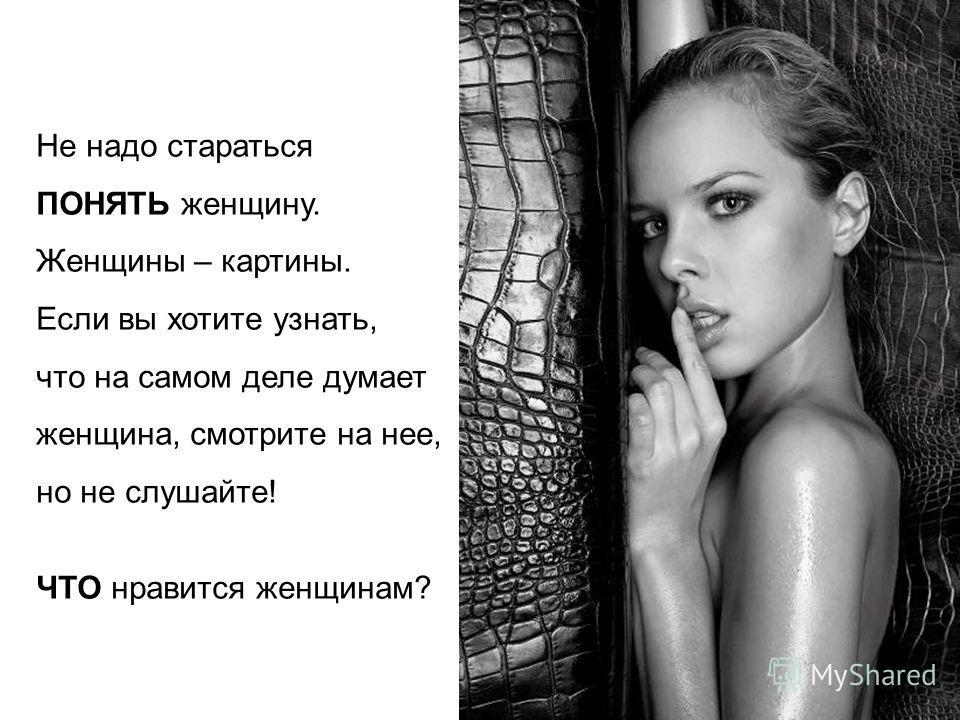 Не надо стараться ПОНЯТЬ женщину. Женщины – картины. Если вы хотите узнать, что на самом деле думает женщина, смотрите на нее, но не слушайте! ЧТО нравится женщинам?