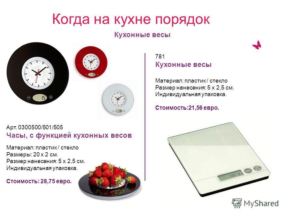 Арт. 0300500/501/505 Часы, с функцией кухонных весов Материал: пластик / стекло Размеры: 20 х 2 см. Размер нанесения: 5 х 2,5 см. Индивидуальная упаковка. Стоимость: 28,75 евро. 781 Кухонные весы Материал: пластик / стекло Размер нанесения: 5 х 2,5 с