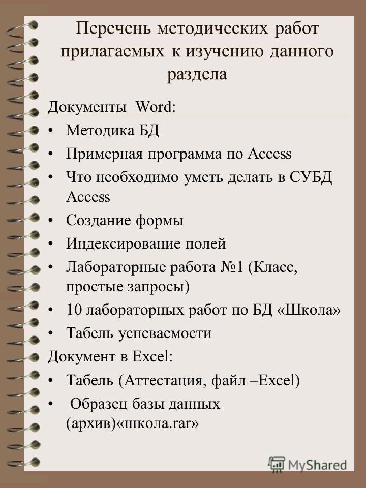 Перечень методических работ прилагаемых к изучению данного раздела Документы Word: Методика БД Примерная программа по Access Что необходимо уметь делать в СУБД Access Создание формы Индексирование полей Лабораторные работа 1 (Класс, простые запросы)
