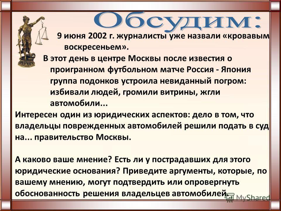9 июня 2002 г. журналисты уже назвали «кровавым вocкресеньем». В этот день в центре Москвы после известия о проигранном футбольном матче Россия - Япония группа подонков устроила невиданный погром: избивали людей, громили витрины, жгли автомобили... И
