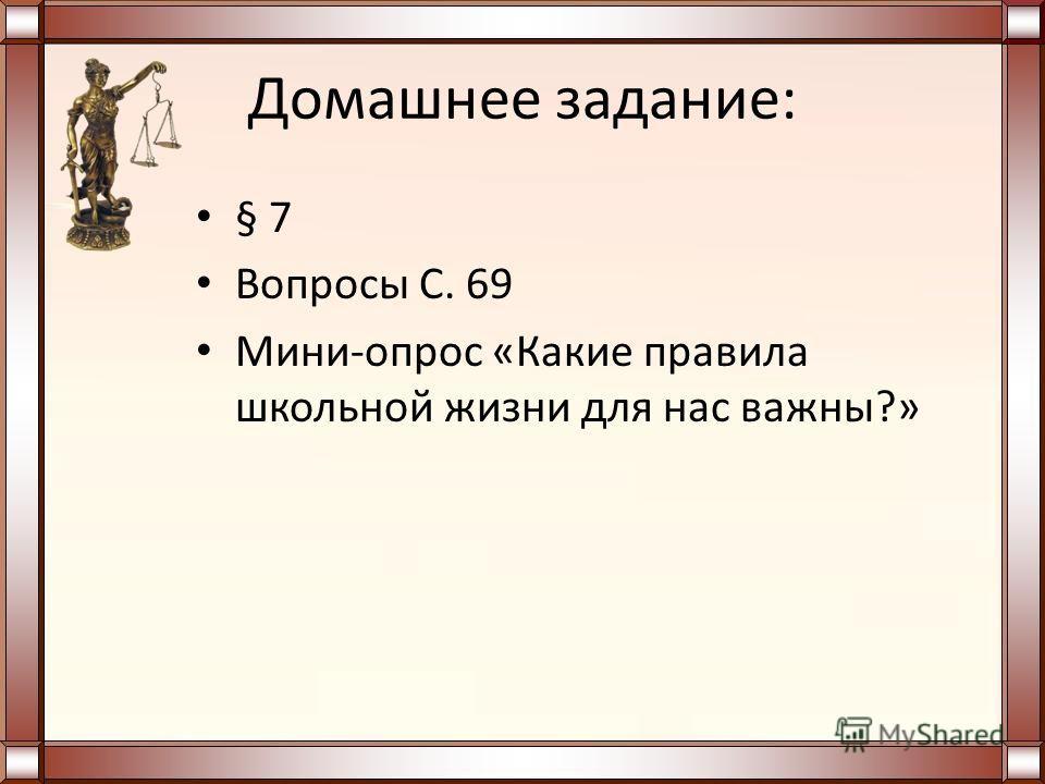Домашнее задание: § 7 Вопросы С. 69 Мини-опрос «Какие правила школьной жизни для нас важны?»