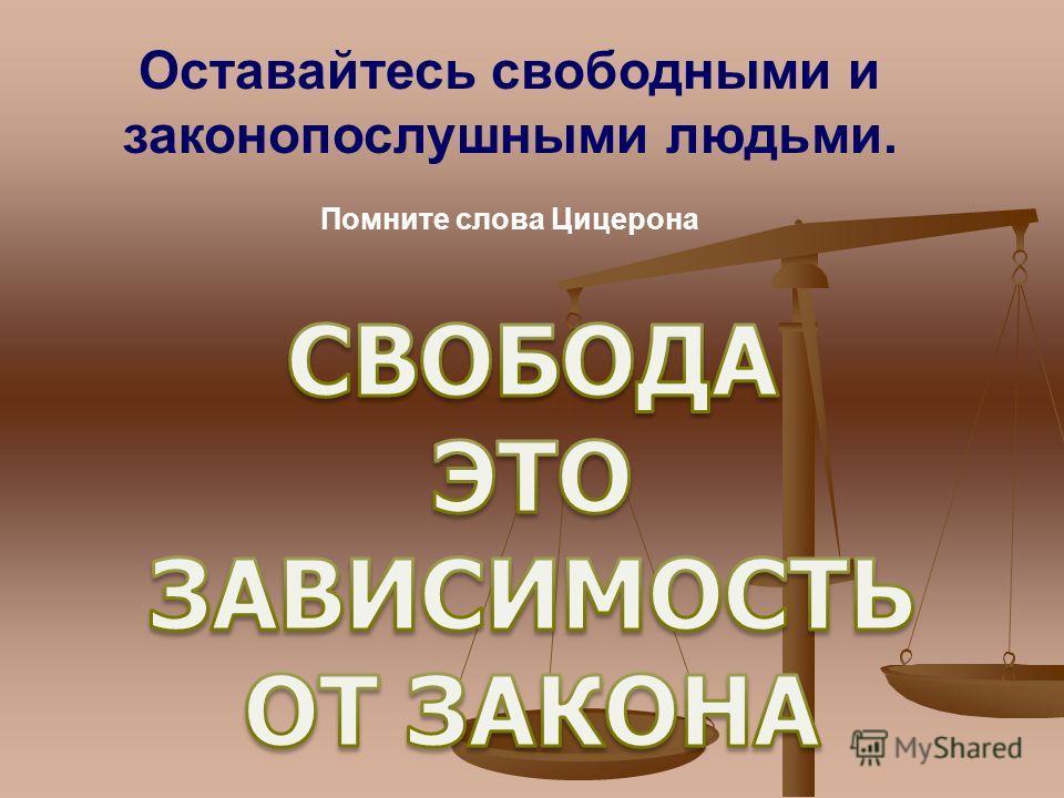 Оставайтесь свободными и законопослушными людьми. Помните слова Цицерона