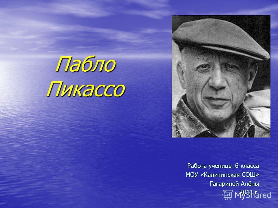 Пабло Пикассо Работа ученицы 6 класса МОУ «Калитинская СОШ» Гагариной Алёны 2011 г.