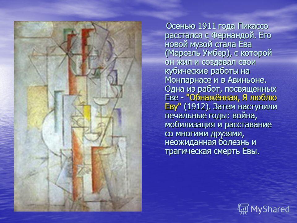 Осенью 1911 года Пикассо расстался с Фернандой. Его новой музой стала Ева (Марсель Умбер), с которой он жил и создавал свои кубические работы на Монпарнасе и в Авиньоне. Одна из работ, посвященных Еве -