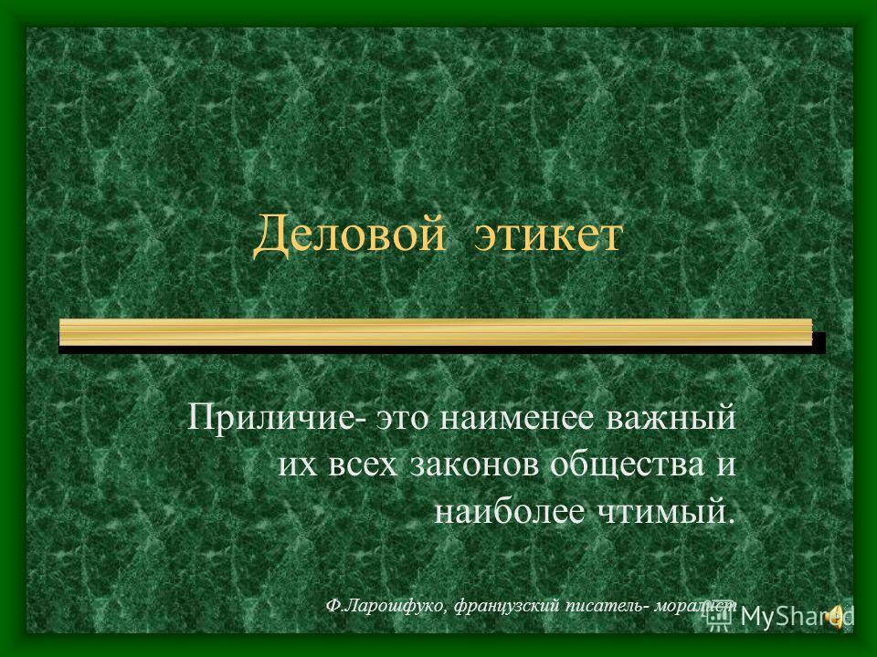 Деловой этикет Приличие- это наименее важный их всех законов общества и наиболее чтимый. Ф.Ларошфуко, французский писатель- моралист