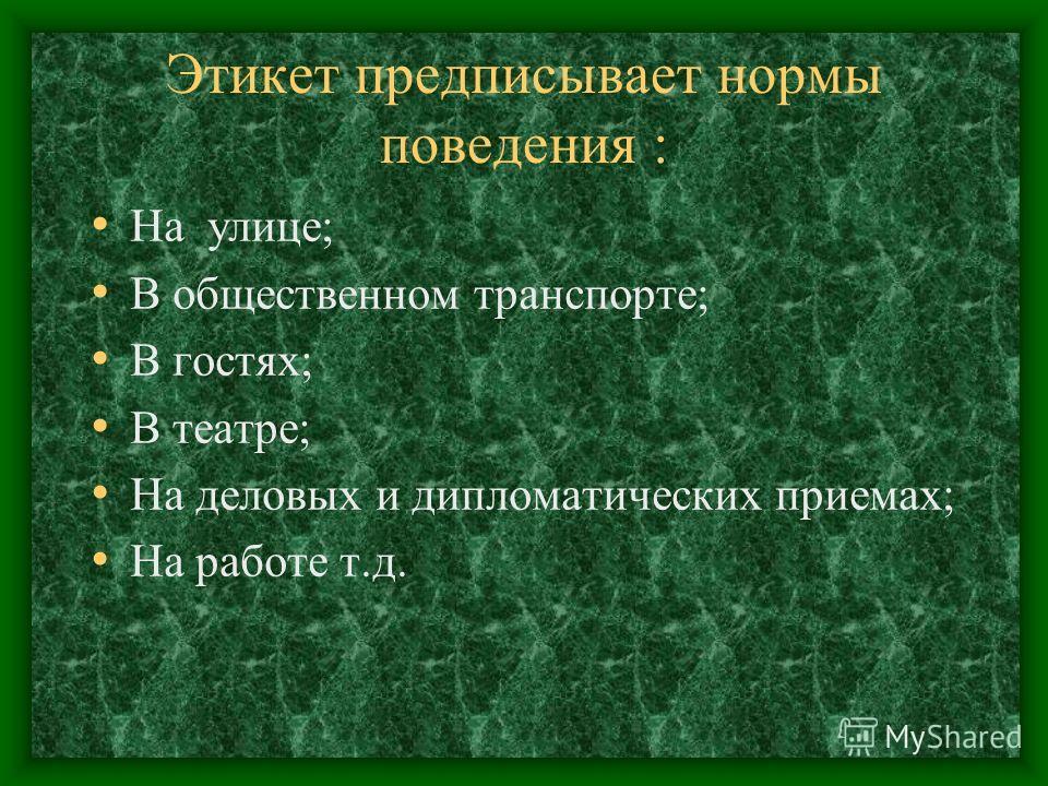Этикет предписывает нормы поведения : На улице; В общественном транспорте; В гостях; В театре; На деловых и дипломатических приемах; На работе т.д.