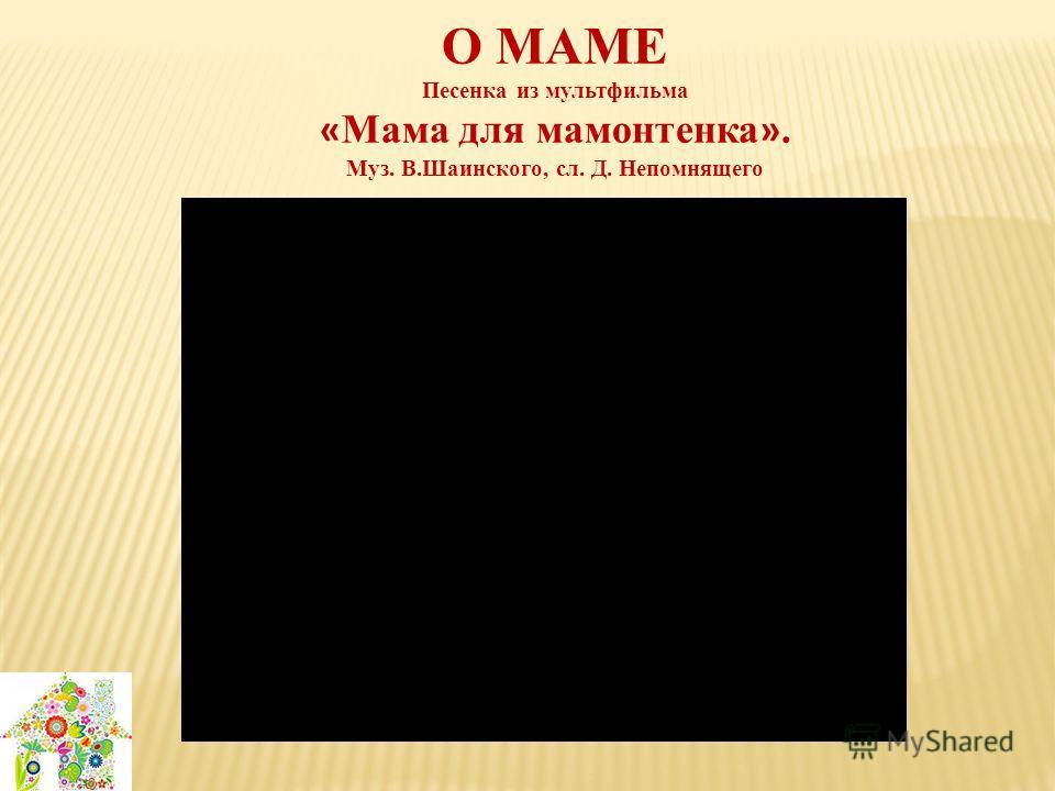 О МАМЕ Песенка из мультфильма « Мама для мамонтенка ». Муз. В.Шаинского, сл. Д. Непомнящего