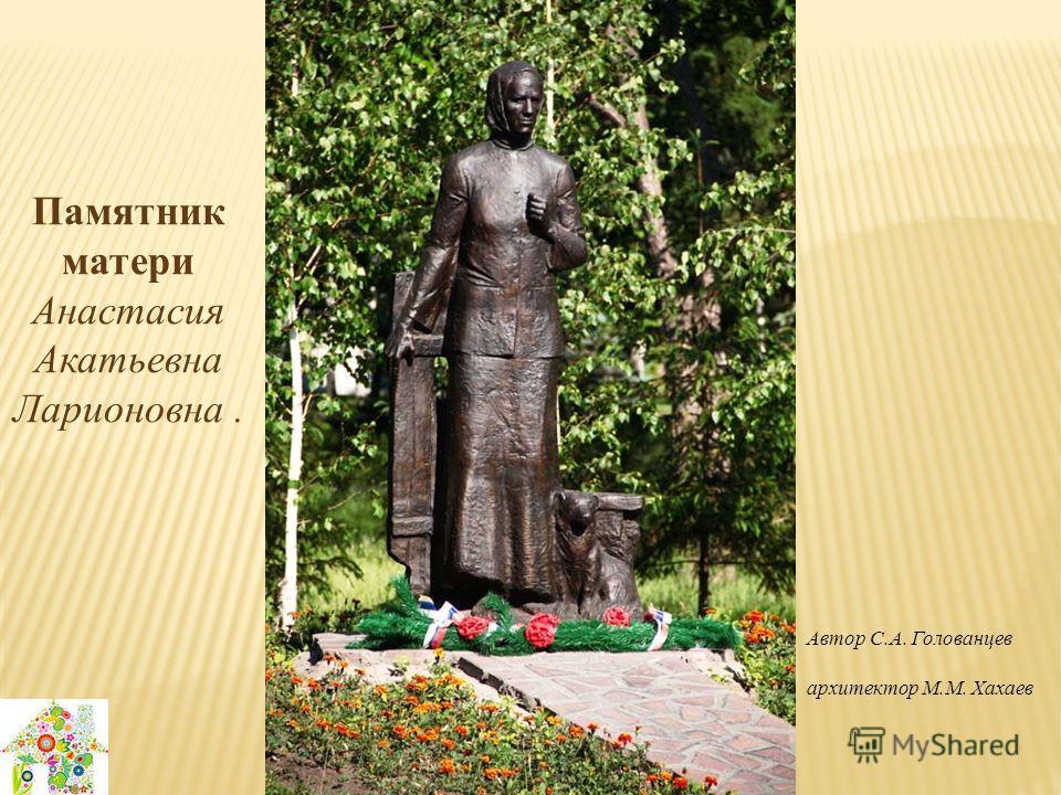 Памятник матери Анастасия Акатьевна Ларионовна. Автор С.А. Голованцев архитектор М.М. Хахаев