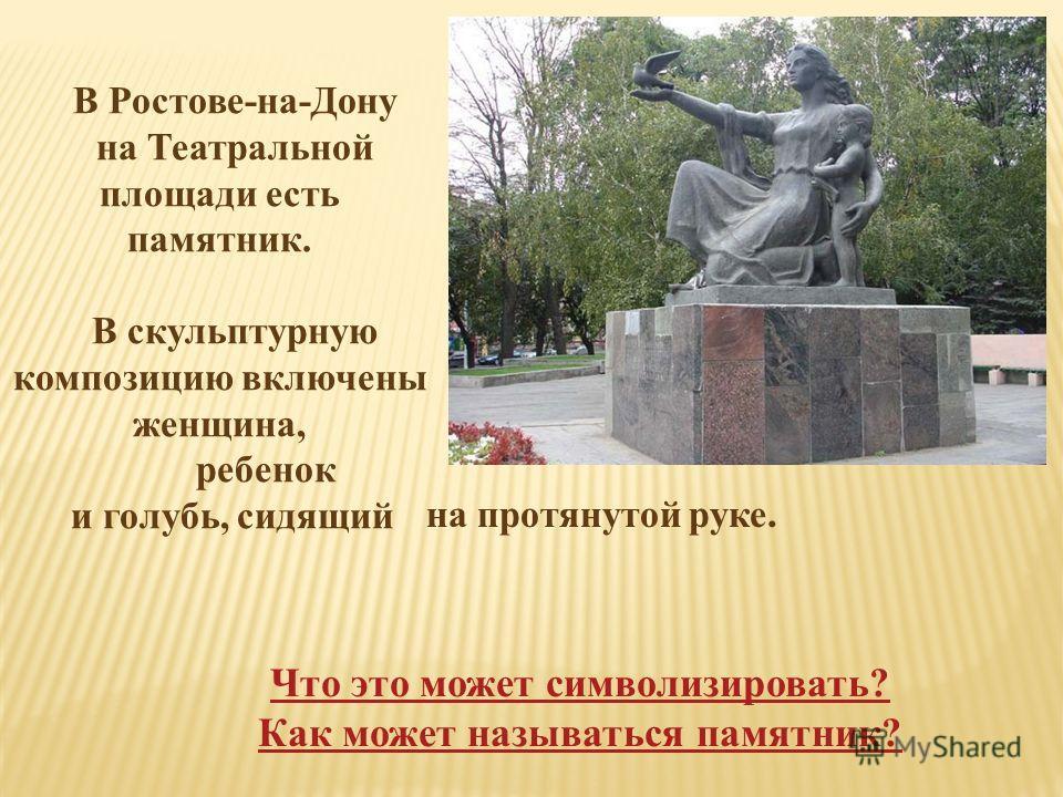 В Ростове-на-Дону на Театральной площади есть памятник. В скульптурную композицию включены женщина, ребенок и голубь, сидящий Что это может символизировать? Как может называться памятник? на протянутой руке.