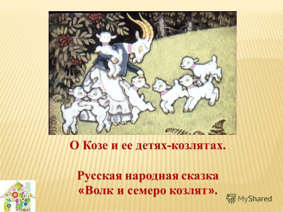 О Козе и ее детях-козлятах. Русская народная сказка « Волк и семеро козлят ».