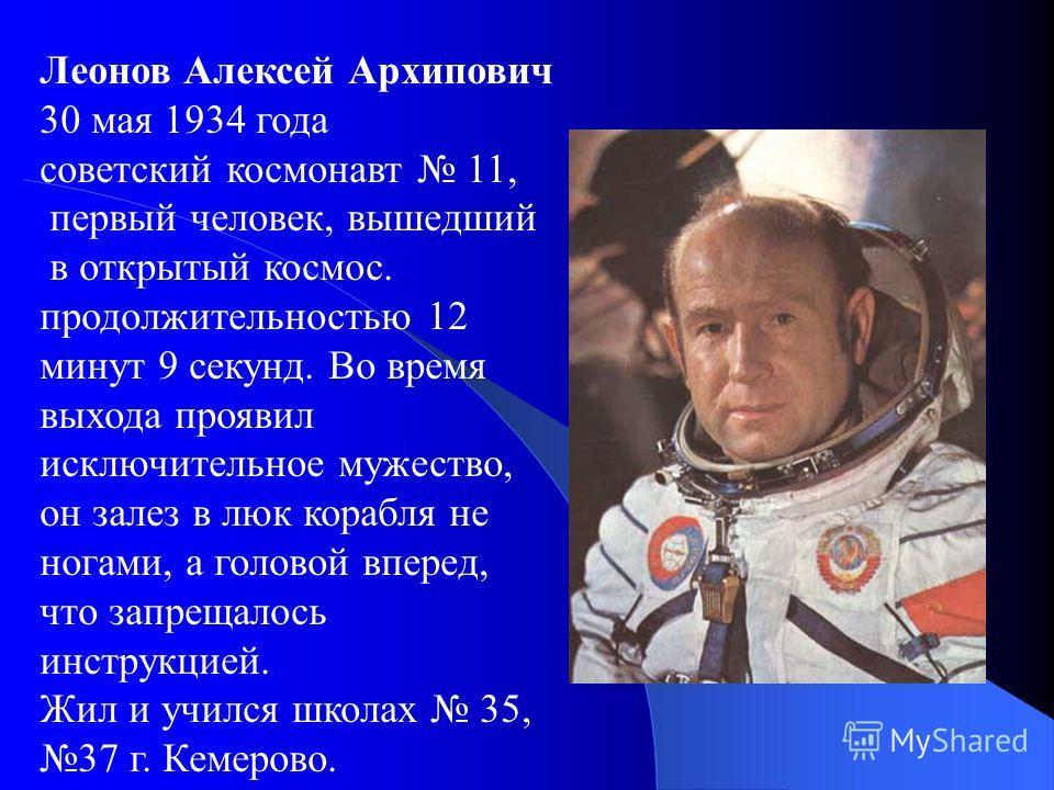 Леонов Алексей Архипович 30 мая 1934 года советский космонавт 11, первый человек, вышедший в открытый космос. продолжительностью 12 минут 9 секунд. Во время выхода проявил исключительное мужество, он залез в люк корабля не ногами, а головой вперед, ч