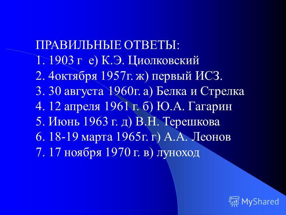 ПРАВИЛЬНЫЕ ОТВЕТЫ: 1. 1903 г е) К.Э. Циолковский 2. 4 октября 1957 г. ж) первый ИСЗ. 3. 30 августа 1960 г. а) Белка и Стрелка 4. 12 апреля 1961 г. б) Ю.А. Гагарин 5. Июнь 1963 г. д) В.Н. Терешкова 6. 18-19 марта 1965 г. г) А.А. Леонов 7. 17 ноября 19