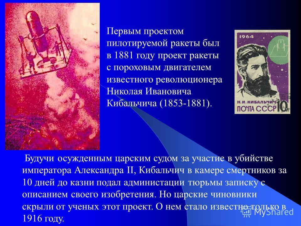 Первым проектом пилотируемой ракеты был в 1881 году проект ракеты с пороховым двигателем известного революционера Николая Ивановича Кибальчича (1853-1881). Будучи осужденным царским судом за участие в убийстве императора Александра II, Кибальчич в ка