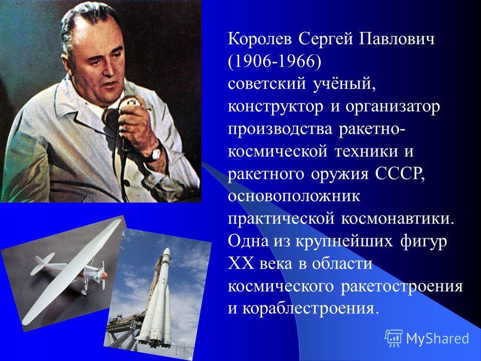 Королев Сергей Павлович (1906-1966) советский учёный, конструктор и организатор производства ракетно- космической техники и ракетного оружия СССР, основоположник практической космонавтики. Одна из крупнейших фигур XX века в области космического ракет