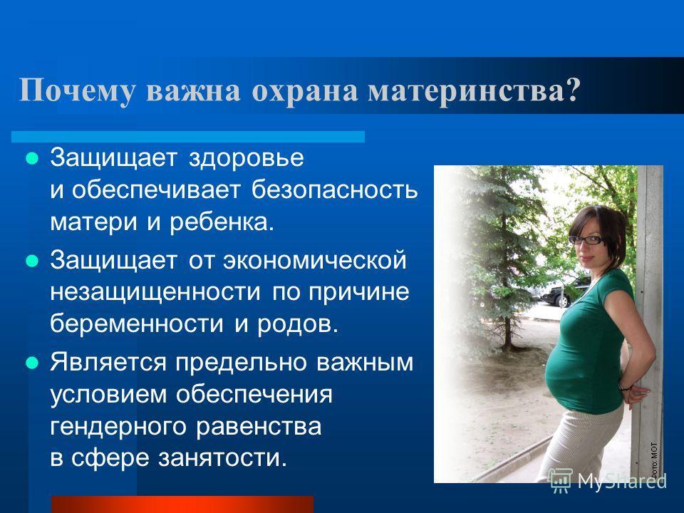 Почему важна охрана материнства? Защищает здоровье и обеспечивает безопасность матери и ребенка. Защищает от экономической незащищенности по причине беременности и родов. Является предельно важным условием обеспечения гендерного равенства в сфере зан