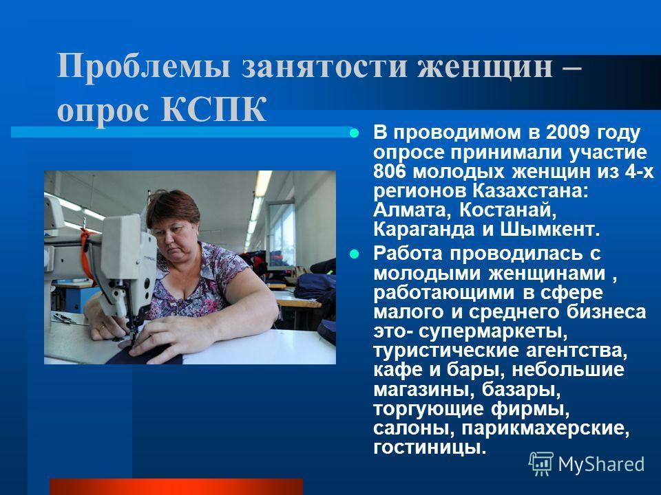 Проблемы занятости женщин – опрос КСПК В проводимом в 2009 году опросе принимали участие 806 молодых женщин из 4-х регионов Казахстана: Алмата, Костанай, Караганда и Шымкент. Работа проводилась с молодыми женщинами, работающими в сфере малого и средн