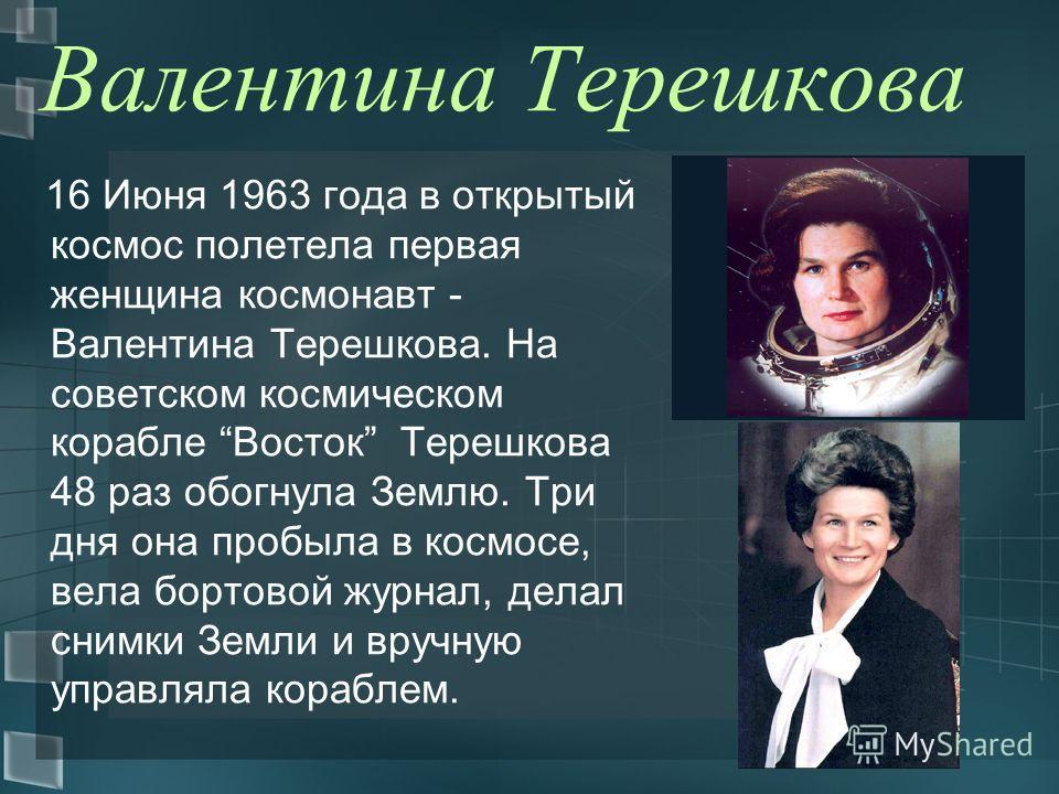Валентина Терешкова 16 Июня 1963 года в открытый космос полетела первая женщина космонавт - Валентина Терешкова. На советском космическом корабле Восток Терешкова 48 раз обогнула Землю. Три дня она пробыла в космосе, вела бортовой журнал, делал снимк