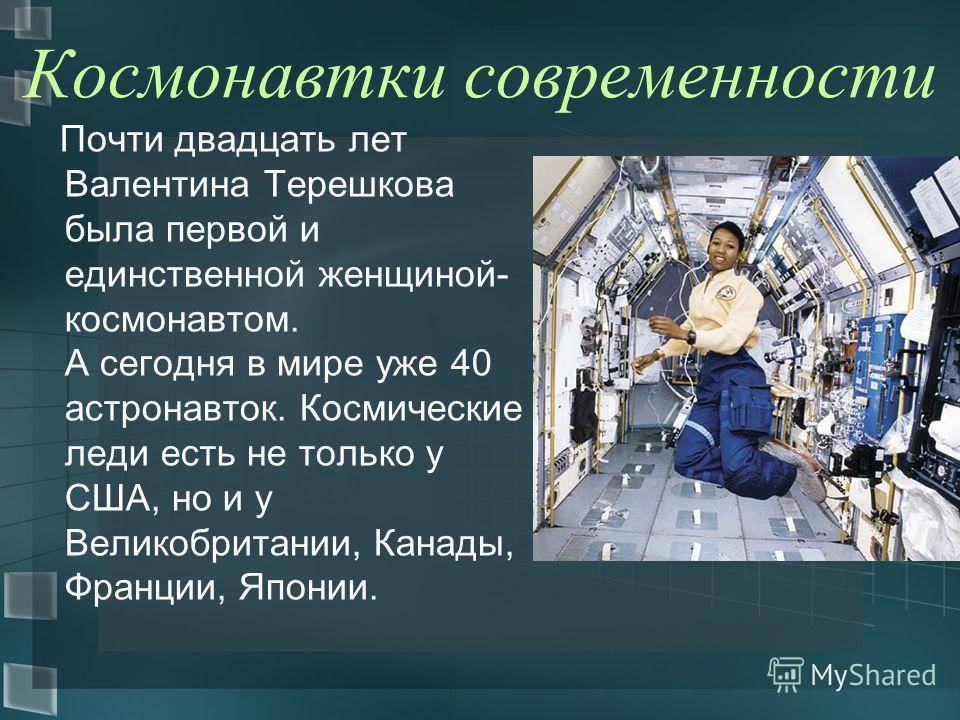 Космонавтки современности Почти двадцать лет Валентина Терешкова была первой и единственной женщиной- космонавтом. А сегодня в мире уже 40 астронавток. Космические леди есть не только у США, но и у Великобритании, Канады, Франции, Японии.
