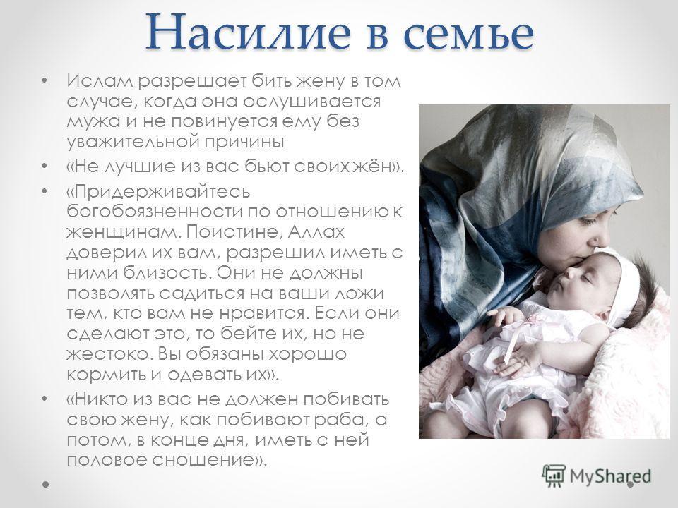 Насилие в семье Ислам разрешает бить жену в том случае, когда она ослушивается мужа и не повинуется ему без уважительной причины «Не лучшие из вас бьют своих жён». «Придерживайтесь богобоязненности по отношению к женщинам. Поистине, Аллах доверил их