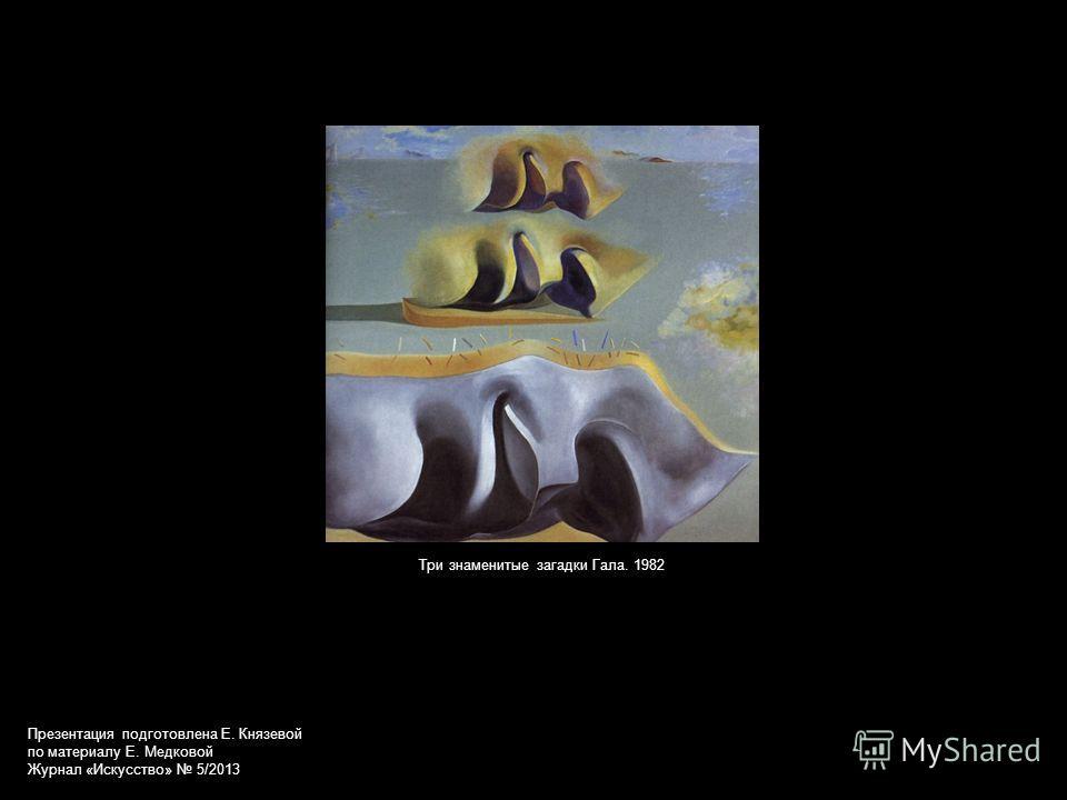 Три знаменитые загадки Гала. 1982 Презентация подготовлена Е. Князевой по материалу Е. Медковой Журнал «Искусство» 5/2013