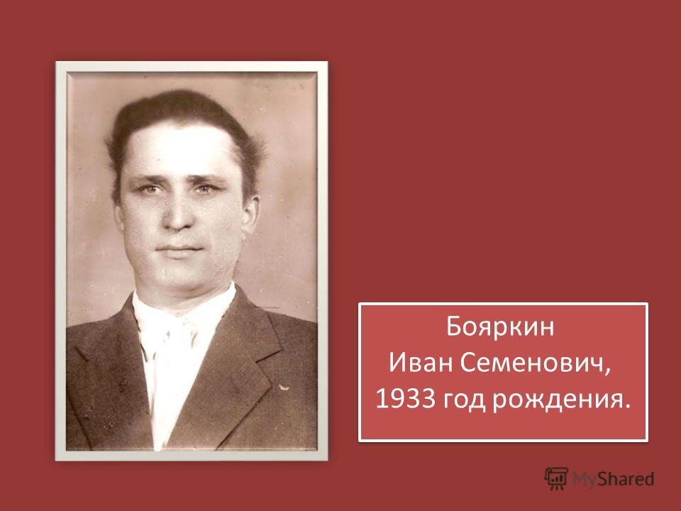 Бояркин Иван Семенович, 1933 год рождения. Бояркин Иван Семенович, 1933 год рождения.
