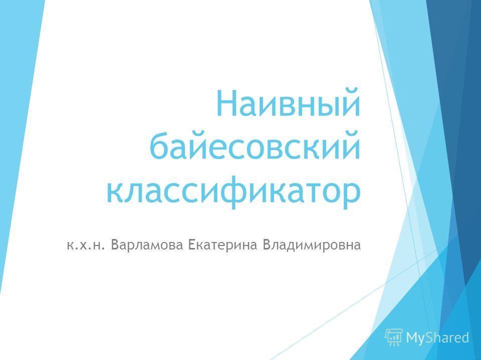Наивный байесовский классификатор к.х.н. Варламова Екатерина Владимировна