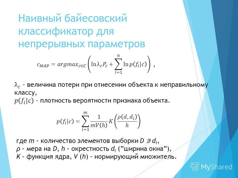 Наивный байесовский классификатор для непрерывных параметров, где m – количество элементов выборки D d i, ρ – мера на D, h – окрестность d i (ширина окна), K – функция ядра, V (h) – нормирующий множитель.