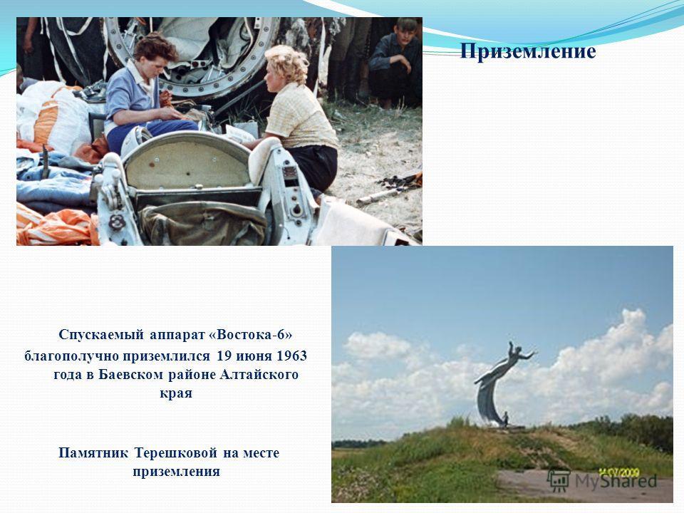 Приземление Спускаемый аппарат «Востока-6» благополучно приземлился 19 июня 1963 года в Баевском районе Алтайского края Памятник Терешковой на месте приземления