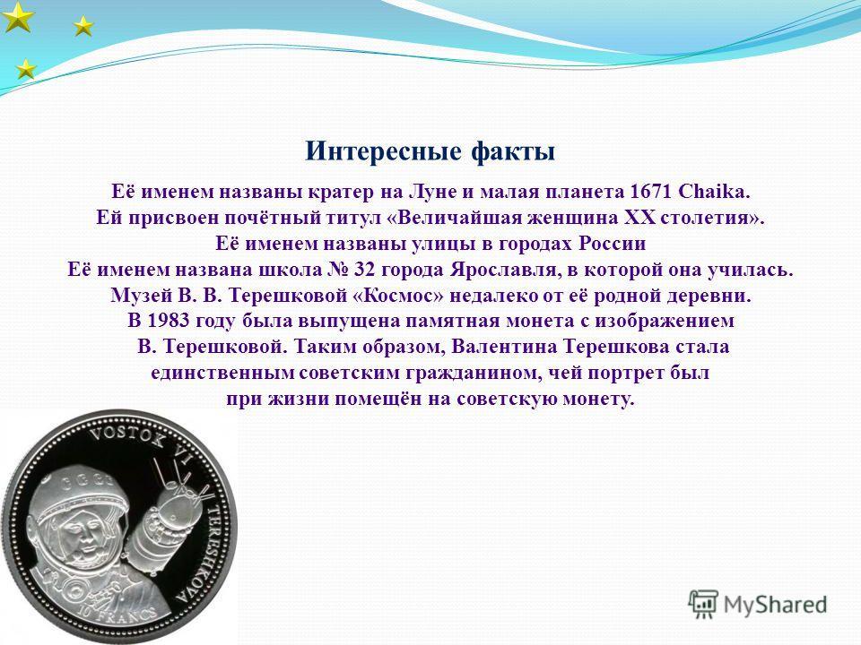 Интересные факты Её именем названы кратер на Луне и малая планета 1671 Chaika. Ей присвоен почётный титул «Величайшая женщина XX столетия». Её именем названы улицы в городах России Её именем названа школа 32 города Ярославля, в которой она училась. М