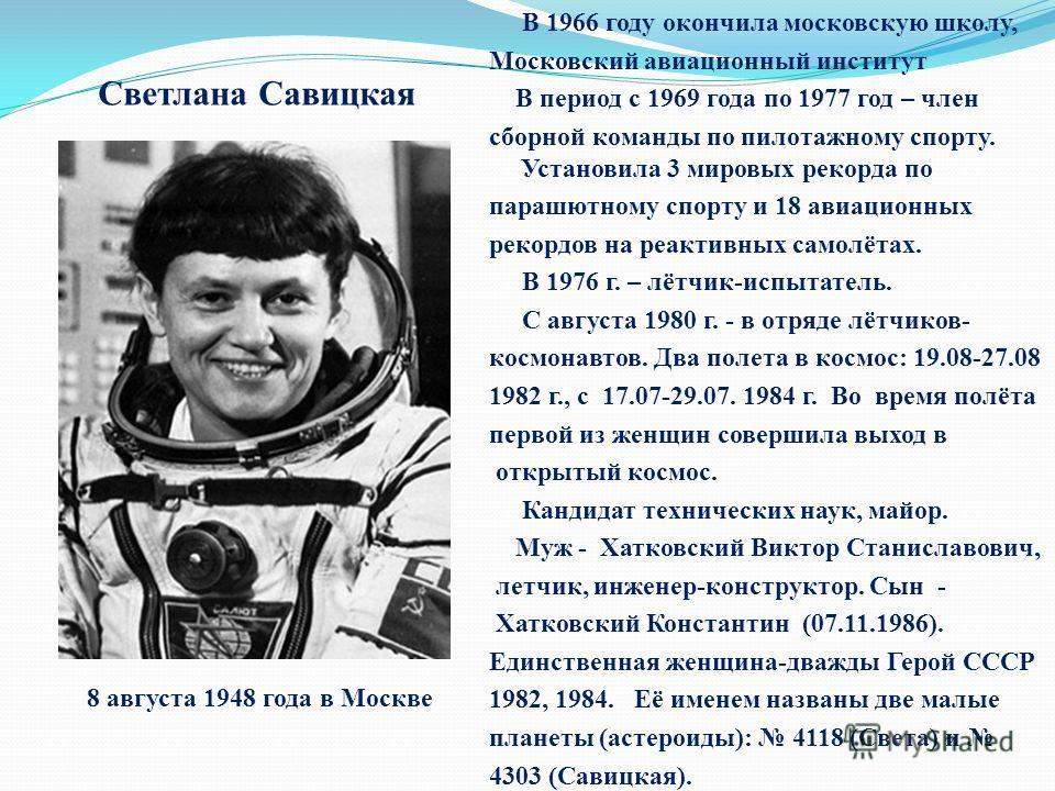 Светлана Савицкая В 1966 году окончила московскую школу, Московский авиационный институт В период с 1969 года по 1977 год – член сборной команды по пилотажному спорту. Установила 3 мировых рекорда по парашютному спорту и 18 авиационных рекордов на ре