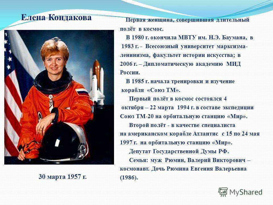 Первая женщина, совершившая длительный полёт в космос. В 1980 г. окончила МВТУ им. Н.Э. Баумана, в 1983 г. - Всесоюзный университет марксизма- ленинизма, факультет истории искусства; в 2006 г. – Дипломатическую академию МИД России. В 1985 г. начала т