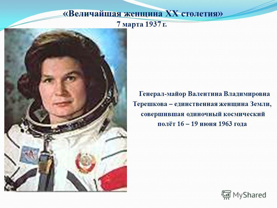 « Величайшая женщина XX столетия » 7 марта 1937 г. Генерал-майор Валентина Владимировна Терешкова – единственная женщина Земли, совершившая одиночный космический полёт 16 – 19 июня 1963 года