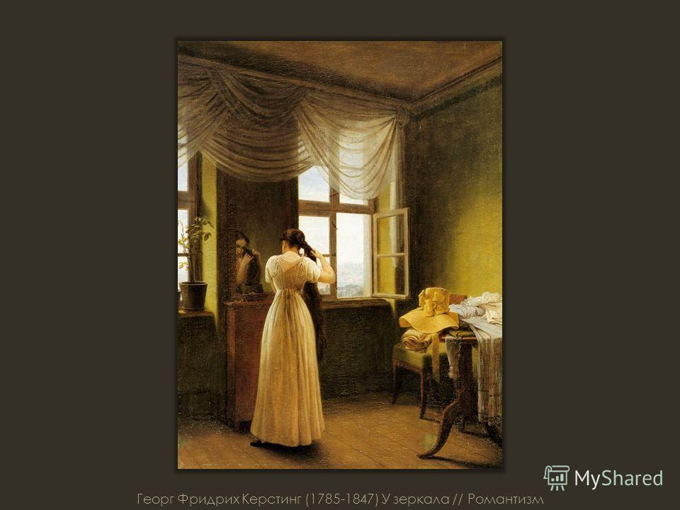 Георг Фридрих Керстинг (1785-1847) У зеркала // Романтизм