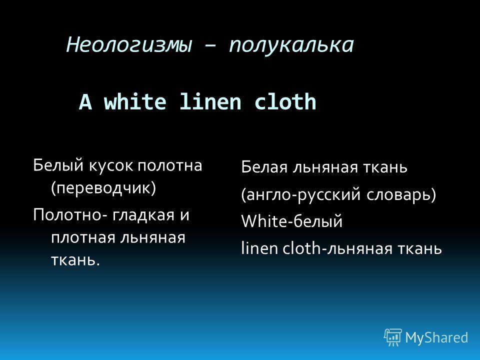 Неологизмы – полукалька A white linen cloth Белый кусок полотна (переводчик) Полотно- гладкая и плотная льняная ткань. Белая льняная ткань (англо-русский словарь) White-белый linen cloth-льняная ткань