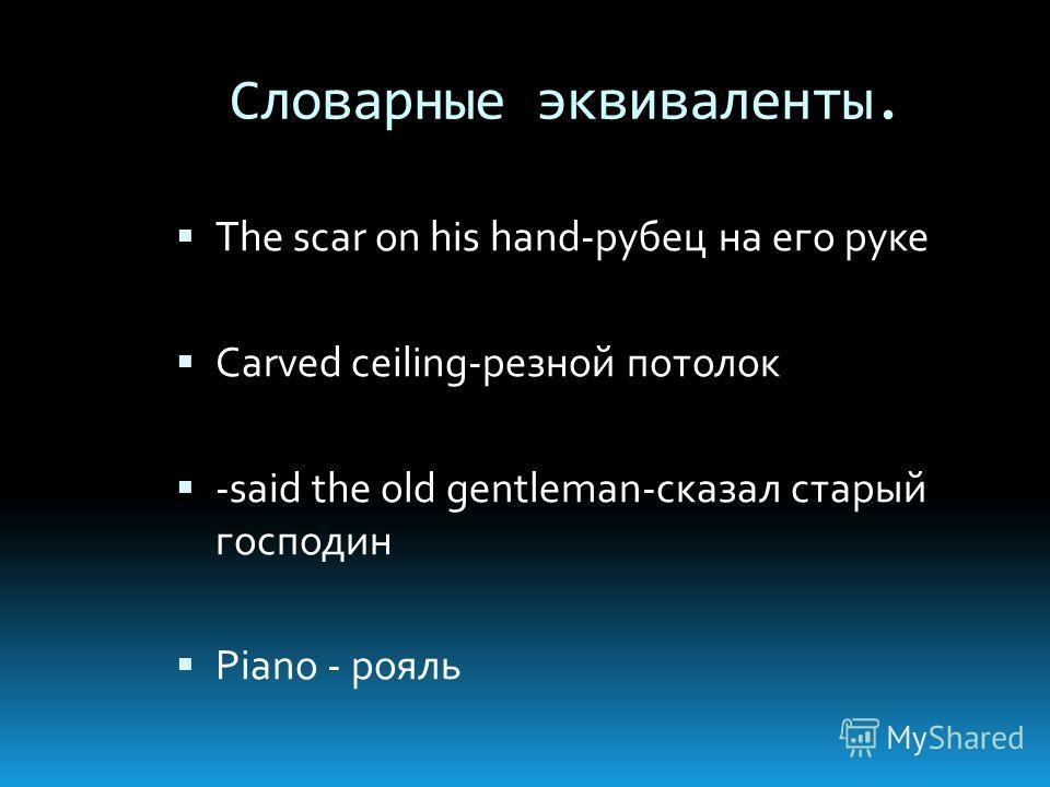 Словарные эквиваленты. The scar on his hand-рубец на его руке Carved ceiling-резной потолок -said the old gentleman-сказал старый господин Piano - рояль