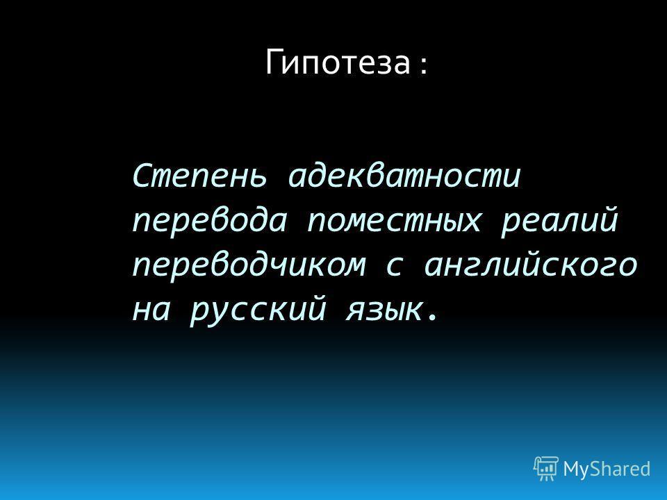 Степень адекватности перевода поместных реалий переводчиком с английского на русский язык. Гипотеза :