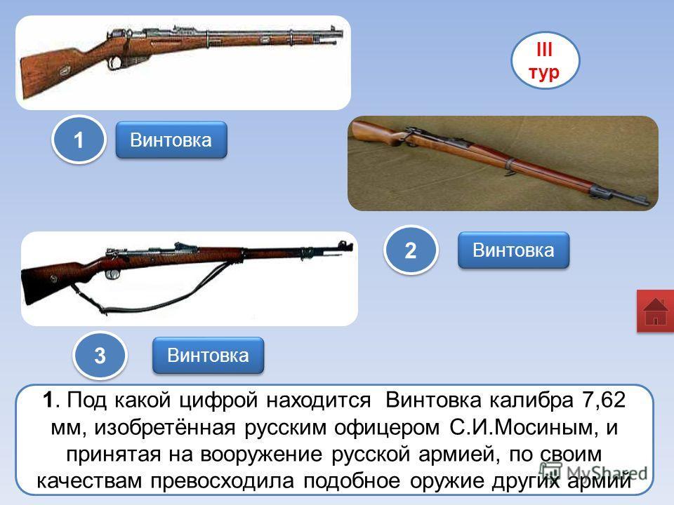 Винтовка III тур 1 1 2 2 3 3 1. Под какой цифрой находится Винтовка калибра 7,62 мм, изобретённая русским офицером С.И.Мосиным, и принятая на вооружение русской армией, по своим качествам превосходила подобное оружие других армий Винтовка
