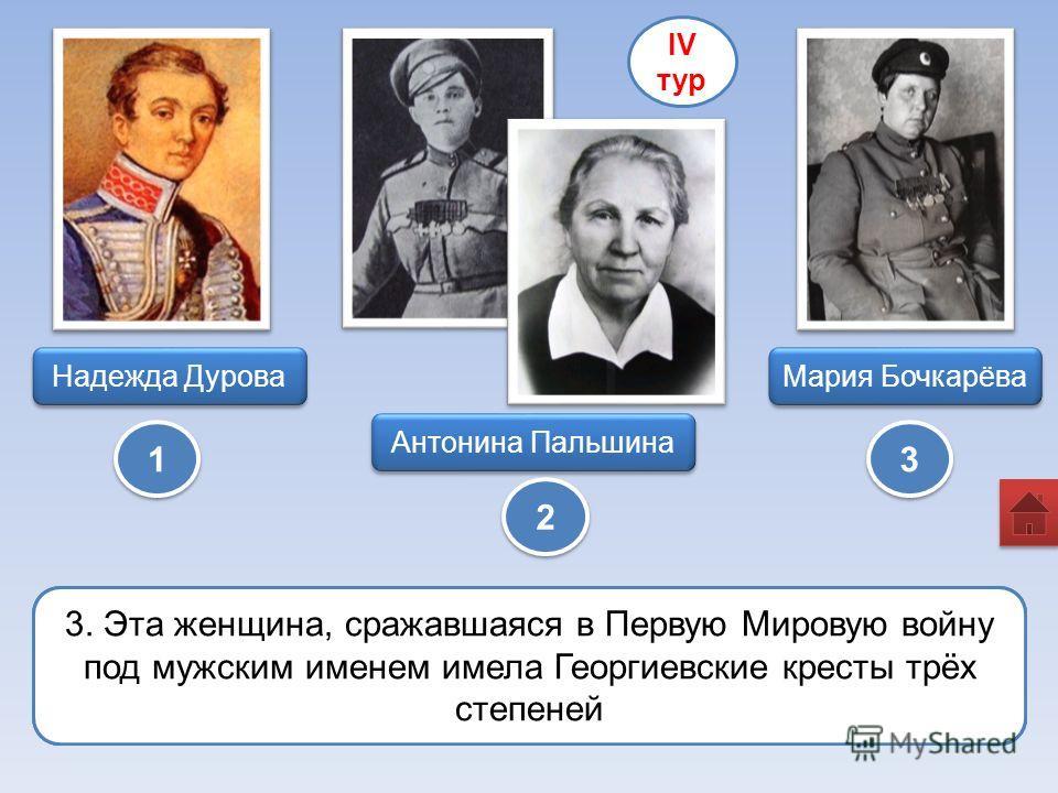 Антонина Пальшина Мария Бочкарёва Надежда Дурова 1 1 2 2 3 3 IV тур 1. Я утверждаю, что все эти женщины, награжденные Георгиевским крестом получили свои награды в годы Первой мировой войны. Вы вправе возразить. 2. Первая в Русской армии женщина-офице
