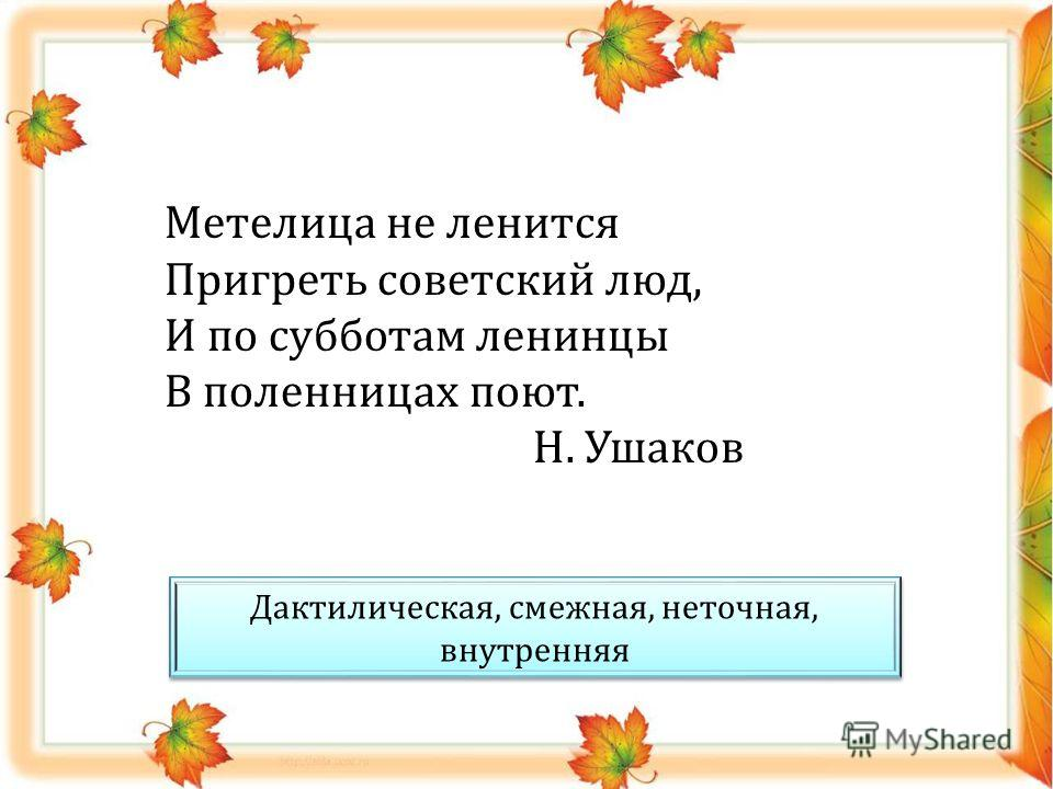 Метелица не ленится Пригреть советский люд, И по субботам ленинцы В поленницах поют. Н. Ушаков Дактилическая, смежная, неточная, внутренняя