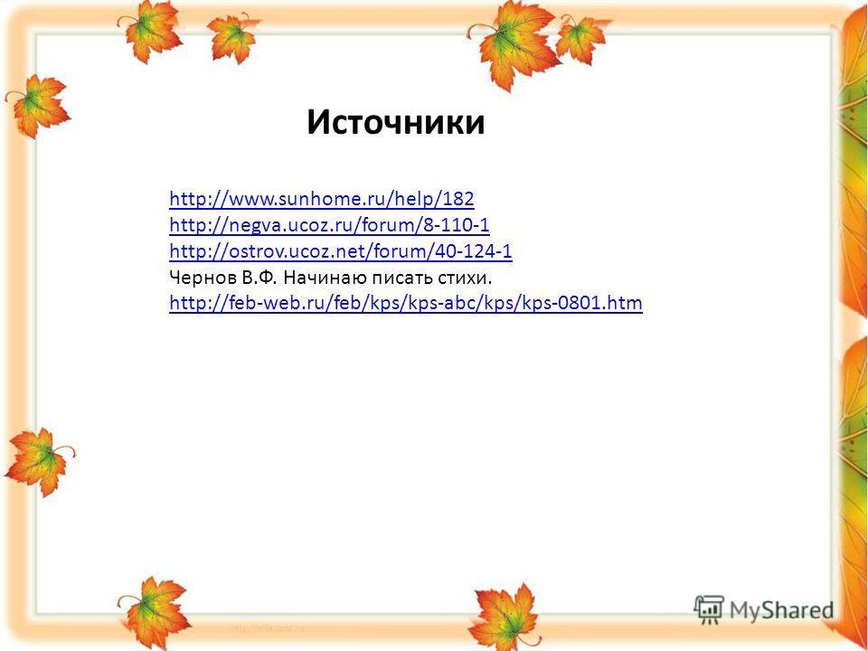Источники http://www.sunhome.ru/help/182 http://negva.ucoz.ru/forum/8-110-1 http://ostrov.ucoz.net/forum/40-124-1 Чернов В.Ф. Начинаю писать стихи. http://feb-web.ru/feb/kps/kps-abc/kps/kps-0801.htm
