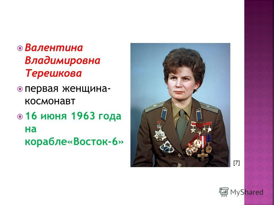 Валентина Владимировна Терешкова первая женщина- космонавт 16 июня 1963 года на корабле«Восток-6» [7]