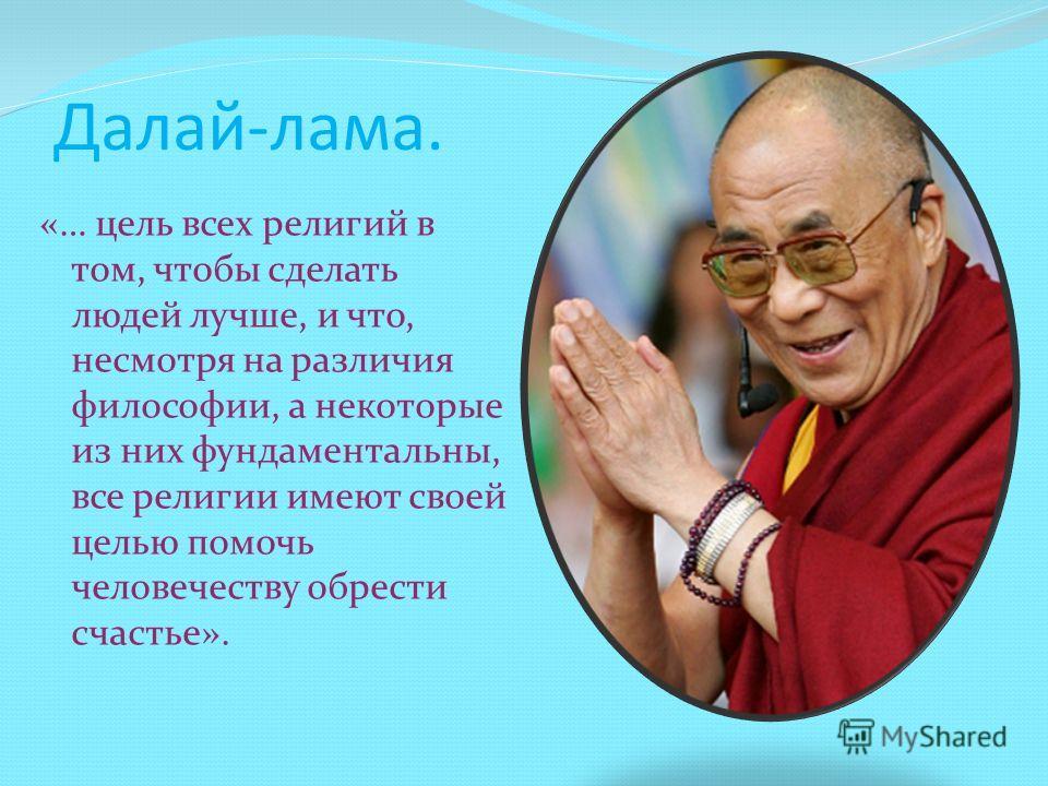 Далай-лама. «… цель всех религий в том, чтобы сделать людей лучше, и что, несмотря на различия философии, а некоторые из них фундаментальны, все религии имеют своей целью помочь человечеству обрести счастье».