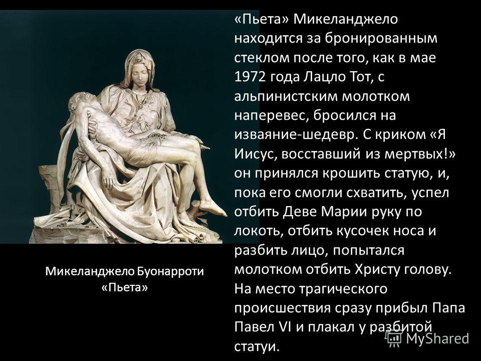 «Пьета» Микеланджело находится за бронированным стеклом после того, как в мае 1972 года Лацло Тот, с альпинистским молотком наперевес, бросился на изваяние-шедевр. С криком «Я Иисус, восставший из мертвых!» он принялся крошить статую, и, пока его смо