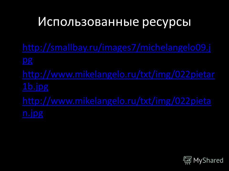 Использованные ресурсы http://smallbay.ru/images7/michelangelo09. j pg http://smallbay.ru/images7/michelangelo09. j pg http://www.mikelangelo.ru/txt/img/022pietar 1b.jpg http://www.mikelangelo.ru/txt/img/022pietar 1b.jpg http://www.mikelangelo.ru/txt