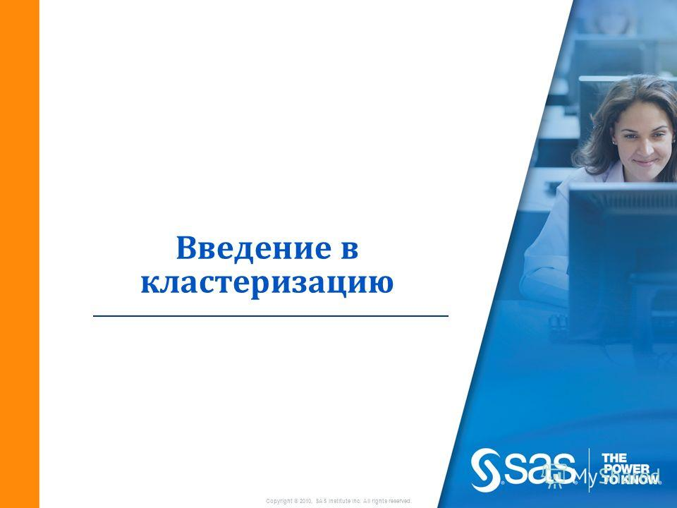Copyright © 2010, SAS Institute Inc. All rights reserved. Введение в кластеризацию