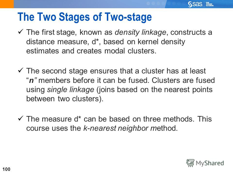 100 The Two Stages of Two-stage The first stage, known as density linkage, constructs a distance measure, d*, based on kernel density estimates and creates modal clusters. The second stage ensures that a cluster has at leastn members before it can be